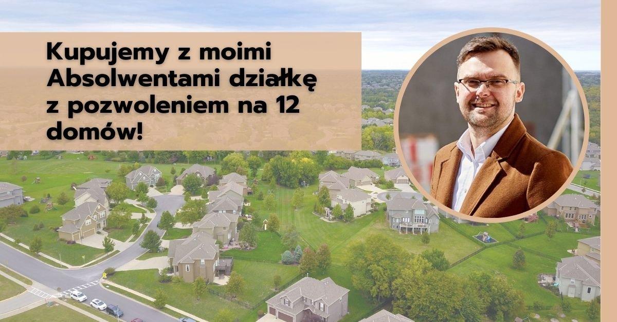 Kupujemy zmoimi Absolwentami działkę zpozwoleniem na12 domów!